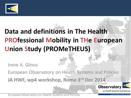 European Observatory on Health Systems and Policies Data and definitions in The Health PROfessional Mobility in THe European Union Study (PROMeTHEUS) Irene.