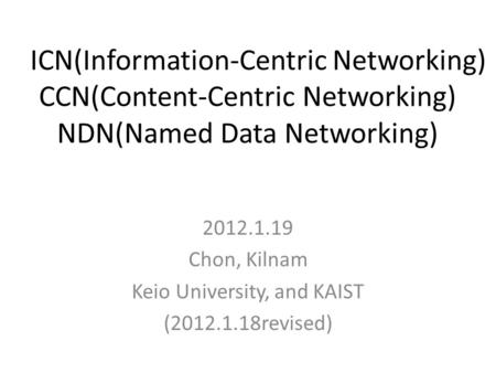 ICN(Information-Centric Networking) CCN(Content-Centric Networking) NDN(Named Data Networking) 2012.1.19 Chon, Kilnam Keio University, and KAIST (2012.1.18revised)