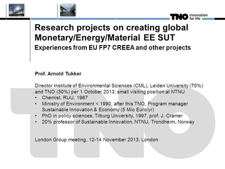 Research projects on creating global Monetary/Energy/Material EE SUT Experiences from EU FP7 CREEA and other projects Prof. Arnold Tukker Director Institute.