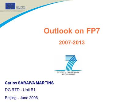 Outlook on FP7 2007-2013 Carlos SARAIVA MARTINS DG RTD - Unit B1 Beijing - June 2006.