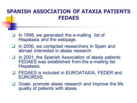 SPANISH ASSOCIATION OF ATAXIA PATIENTS FEDAES  In 1998, we generated the e-mailing list of Hispataxia and the webpage.  In 2000, we contacted researchers.