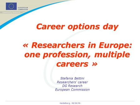 Heidelberg, 08/06/06 Career options day « Researchers in Europe: one profession, multiple careers » Stefania Bettini Researchers' career DG Research European.
