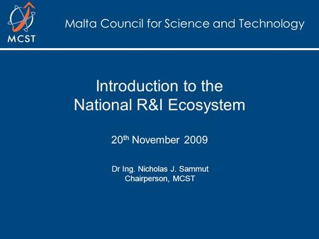 Malta Council for Science and Technology Introduction to the National R&I Ecosystem 20 th November 2009 Dr Ing. Nicholas J. Sammut Chairperson, MCST.