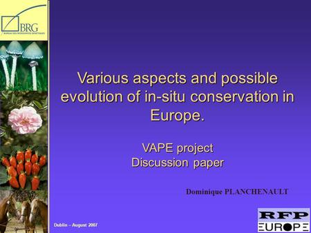 Dublin – August 2007 Dominique PLANCHENAULT Various aspects and possible evolution of in-situ conservation in Europe. VAPE project Discussion paper.