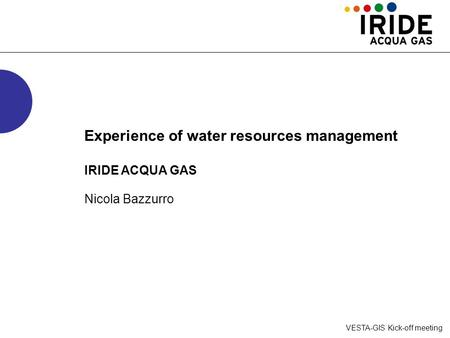 VESTA-GIS Kick-off meeting Experience of water resources management IRIDE ACQUA GAS Nicola Bazzurro.