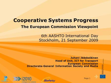 Page 1 Cooperative Systems Progress The European Commission Viewpoint 6th AASHTO International Day Stockholm, 21 September 2009 Juhani Jääskeläinen Head.