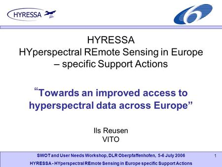 SWOT and User Needs Workshop, DLR Oberpfaffenhofen, 5-6 July 2006 HYRESSA - HYperspectral REmote Sensing in Europe specific Support Actions 1 HYRESSA HYperspectral.