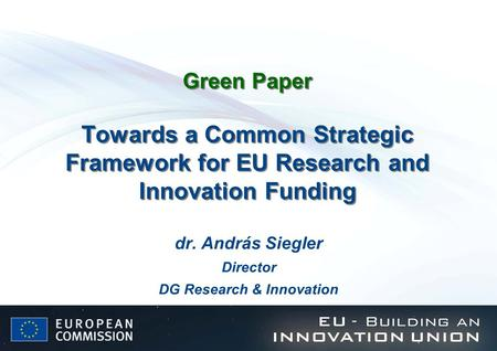 Green Paper Towards a Common Strategic Framework for EU Research and Innovation Funding dr. András Siegler Director DG Research & Innovation.