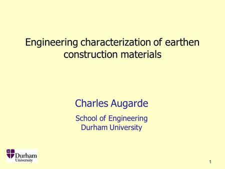 1 Engineering characterization of earthen construction materials Charles Augarde School of Engineering Durham University.