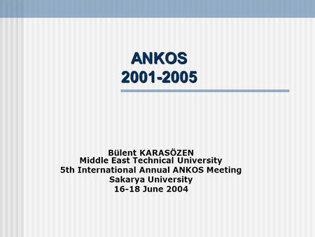 ANKOS 2001-2005 Bülent KARASÖZEN Middle East Technical University 5th International Annual ANKOS Meeting Sakarya University 16-18 June 2004.