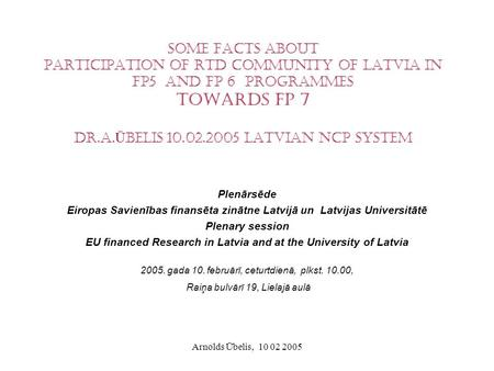 Arnolds Ūbelis, 10 02 2005 Some facts about Participation of RTD community of Latvia in FP5 and FP 6 programmes Towards FP 7 Dr.A. Ū belis 10.02.2005 Latvian.