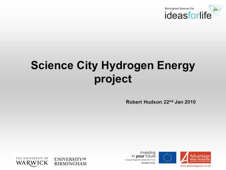 Science City Hydrogen Energy project Robert Hudson 22 nd Jan 2010.