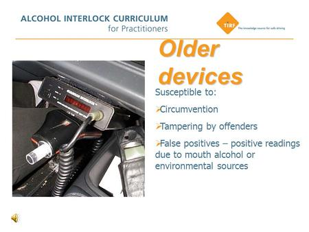 Older devices Susceptible to:  Circumvention  Tampering by offenders  False positives – positive readings due to mouth alcohol or environmental sources.
