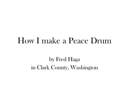 How I make a Peace Drum by Fred Haga in Clark County, Washington.
