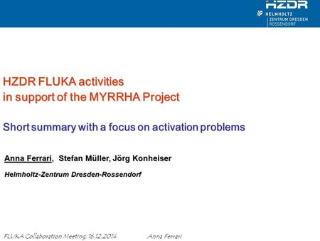 HZDR FLUKA activities in support of the MYRRHA Project Short summary with a focus on activation problems Anna Ferrari, Stefan Müller, Jörg Konheiser.