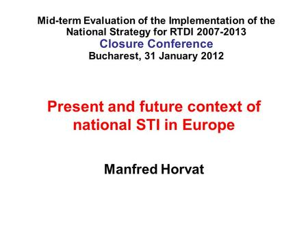 Present and future context of national STI in Europe Manfred Horvat Mid-term Evaluation of the Implementation of the National Strategy for RTDI 2007-2013.