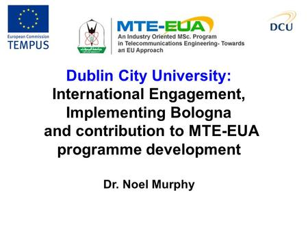 Dublin City University: International Engagement, Implementing Bologna and contribution to MTE-EUA programme development Dr. Noel Murphy.
