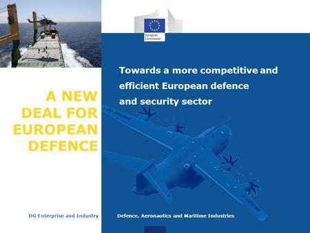 A NEW DEAL FOR EUROPEAN DEFENCE Towards a more competitive and efficient European defence and security sector DG Enterprise and Industry Defence, Aeronautics.