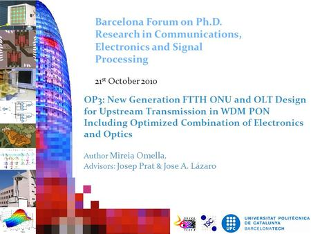 OP3: New Generation FTTH ONU and OLT Design for Upstream Transmission in WDM PON Including Optimized Combination of Electronics and Optics Author Mireia.