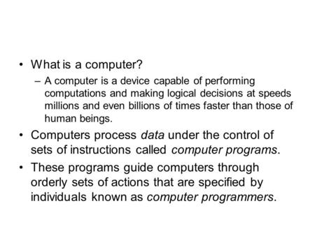 What is a computer? –A computer is a device capable of performing computations and making logical decisions at speeds millions and even billions of times.