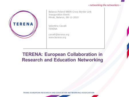 TERENA: European Collaboration in Research and Education Networking Belarus-Poland NREN Cross Border Link Inauguration Event Minsk, Belarus, 08-11-2010.