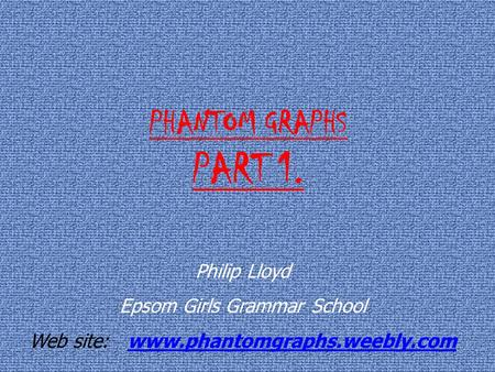 PHANTOM GRAPHS PART 1. Philip Lloyd Epsom Girls Grammar School Web site: www.phantomgraphs.weebly.comwww.phantomgraphs.weebly.com.