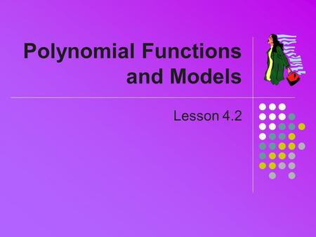 Polynomial Functions and Models Lesson 4.2. Review General polynomial formula a 0, a 1, …,a n are constant coefficients n is the degree of the polynomial.