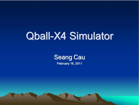Qball-X4 Simulator Seang Cau February 16, 2011. Introduction Simulator is run under MatLAB and rendered using Quarc. Simulates the behavioral properties.