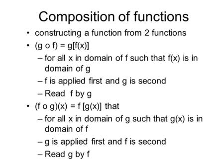 Composition of functions constructing a function from 2 functions (g o f) = g[f(x)] –for all x in domain of f such that f(x) is in domain of g –f is applied.