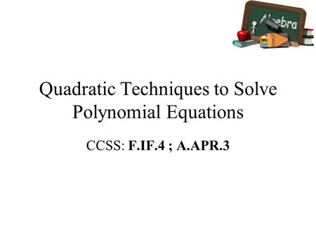 Quadratic Techniques to Solve Polynomial Equations CCSS: F.IF.4 ; A.APR.3.