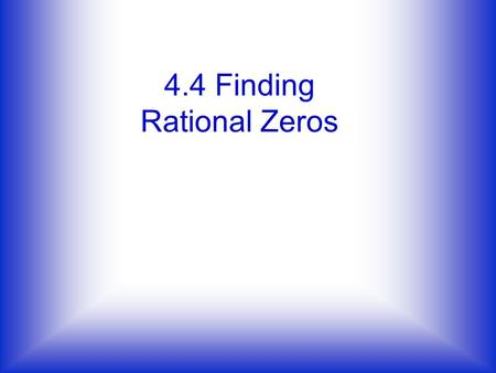 4.4 Finding Rational Zeros. The rational root theorem If f(x)=a n x + +a 1 x+a 0 has integer coefficients, then every rational zero of f has the following.