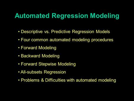 Automated Regression Modeling Descriptive vs. Predictive Regression Models Four common automated modeling procedures Forward Modeling Backward Modeling.