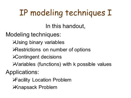 IP modeling techniques I In this handout, Modeling techniques:  Using binary variables  Restrictions on number of options  Contingent decisions  Variables.