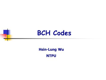 BCH Codes Hsin-Lung Wu NTPU. p2. OUTLINE [1] Finite fields [2] Minimal polynomials [3] Cyclic Hamming codes [4] BCH codes [5] Decoding 2 error-correcting.