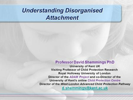 Understanding Disorganised Attachment Professor David Shemmings PhD University of Kent UK Visiting Professor of Child Protection Research Royal Holloway.