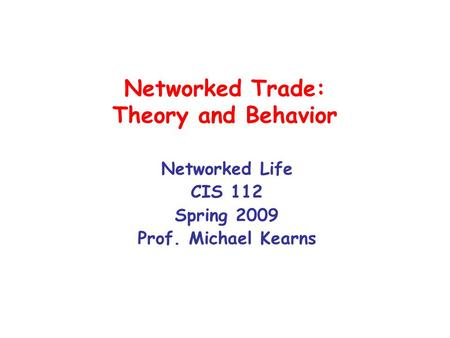 Networked Trade: Theory and Behavior Networked Life CIS 112 Spring 2009 Prof. Michael Kearns.