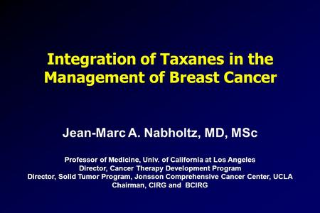 Integration of Taxanes in the Management of Breast Cancer Jean-Marc A. Nabholtz, MD, MSc Professor of Medicine, Univ. of California at Los Angeles Director,