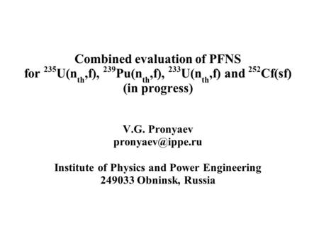 Combined evaluation of PFNS for 235 U(n th,f), 239 Pu(n th,f), 233 U(n th,f) and 252 Cf(sf) (in progress) V.G. Pronyaev Institute of Physics.