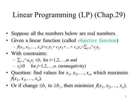 1 Linear Programming (LP) (Chap.29) Suppose all the numbers below are real numbers. Given a linear function (called objective function) –f(x 1, x 2,…,
