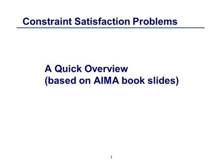 1 Constraint Satisfaction Problems A Quick Overview (based on AIMA book slides)