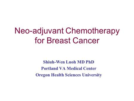 Neo-adjuvant Chemotherapy for Breast Cancer Shiuh-Wen Luoh MD PhD Portland VA Medical Center Oregon Health Sciences University.