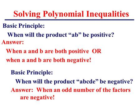 "Solving Polynomial Inequalities Basic Principle: When will the product ""ab"" be positive? Answer: When a and b are both positive OR when a and b are both."