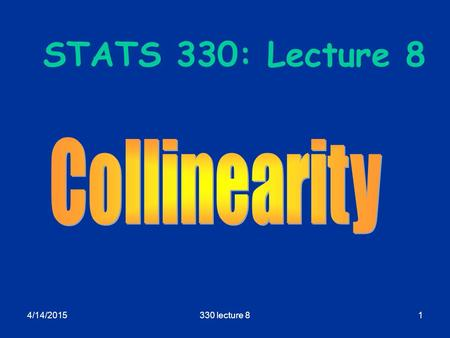 4/14/2015330 lecture 81 STATS 330: Lecture 8. 4/14/2015330 lecture 82 Collinearity Aims of today's lecture: Explain the idea of collinearity and its connection.