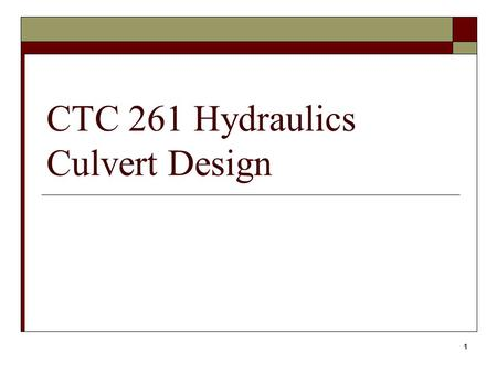 1 CTC 261 Hydraulics Culvert Design. 2 Objectives  Know the factors associated with culvert design  Know what a skewed culvert is.