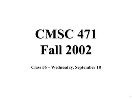 1 CMSC 471 Fall 2002 Class #6 – Wednesday, September 18.