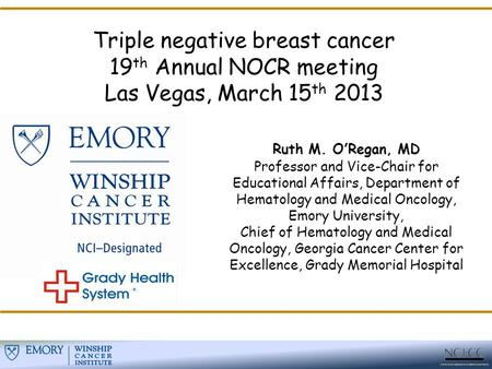 Triple negative breast cancer 19 th Annual NOCR meeting Las Vegas, March 15 th 2013 Ruth M. O'Regan, MD Professor and Vice-Chair for Educational Affairs,