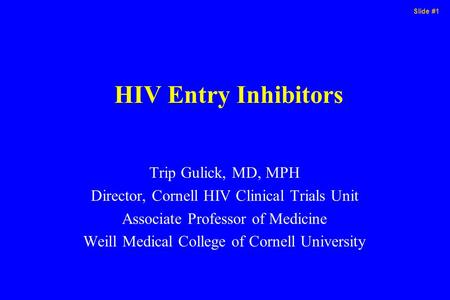 Slide #1 HIV Entry Inhibitors Trip Gulick, MD, MPH Director, Cornell HIV Clinical Trials Unit Associate Professor of Medicine Weill Medical College of.