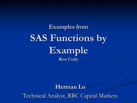 Examples from SAS Functions by Example Ron Cody Herman Lo Technical Analyst, RBC Capital Markets.