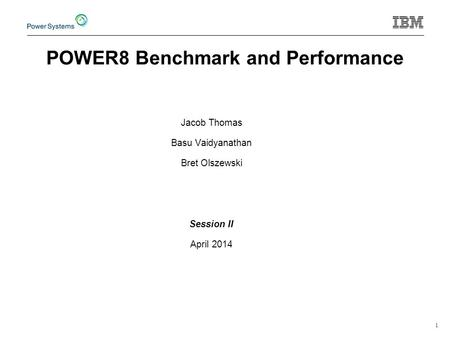 1 Jacob Thomas Basu Vaidyanathan Bret Olszewski Session II April 2014 POWER8 Benchmark and Performance.