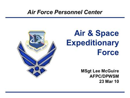 Air Force Personnel Center MSgt Lee McGuire AFPC/DPWSM 23 Mar 10 Air & Space Expeditionary Force.